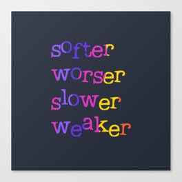 Softer, worser, slower, weaker Canvas Print