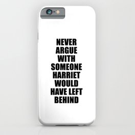 NEVER ARGUE WITH SOMEONE HARRIET WOULD HAVE LEFT BEHIND iPhone Case