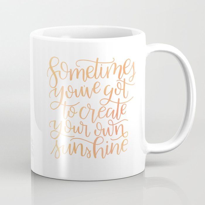 Sometimes Youve Got To Create Your Own Sunshine Coffee Mug by