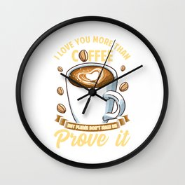 I Love You More Than Coffee Don't Make Me Prove It Wall Clock