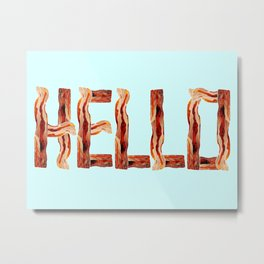 Hello, Bacon. Metal Print