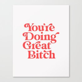 You're Doing Great Bitch Canvas Print