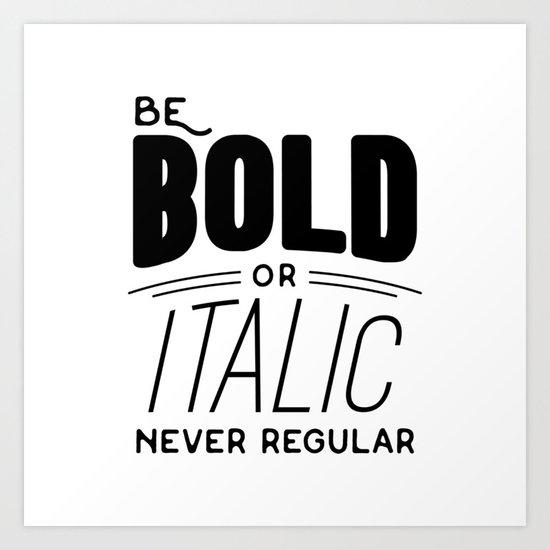 Be bold of italic, never regular Art Print