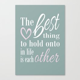 The best thing to hold on to in life is each other Canvas Print