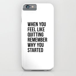 When You Feel Like Quitting Remember Why You Started iPhone Case