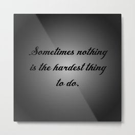 Nothing is the Hardest Thing Metal Print