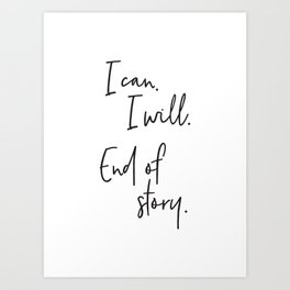 I can, I will. End of Story. Art Print