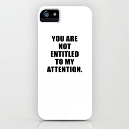 YOU ARE NOT ENTITLED TO MY ATTENTION. iPhone Case