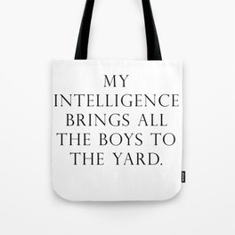My intelligence brings all the boys to the yard Tote Bag