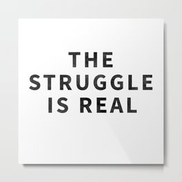 The Struggle Is Real Metal Print