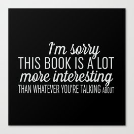 Sorry, This Book is Much More Interesting - Black Canvas Print
