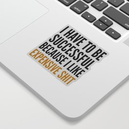 I HAVE TO BE SUCCESSFUL BECAUSE I LIKE EXPENSIVE SHIT Sticker