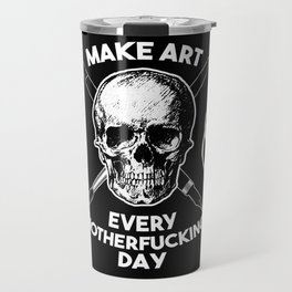 Make Art Every Motherfucking Day (white on black) Travel Mug