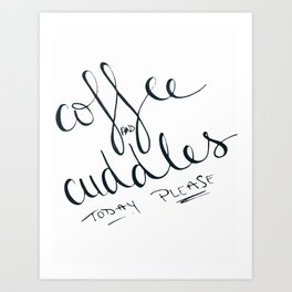 Coffee and Cuddles Today Please Art Print