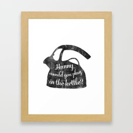 Hunny would you plug in the kettle? Framed Art Print