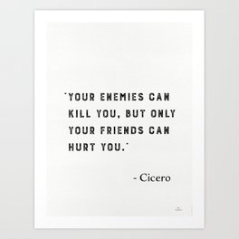 """Your enemies can kill you, but only your friends can hurt you."" Marcus Tullius Cicero Art Print"