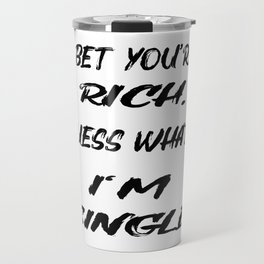 I BET YOU'RE RICH. GUESS WHAT? I'M SINGLE! Travel Mug