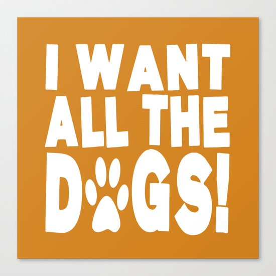 I Want All The Dogs  |  Paw Print Canvas Print