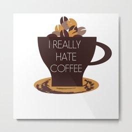 I  HATE COFFEE - anti coffee - I REALLY HATE COFFEE DESIGN Metal Print