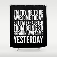 sayings Shower Curtains featuring I'M TRYING TO BE AWESOME TODAY, BUT I'M EXHAUSTED FROM BEING SO FREAKIN' AWESOME YESTERDAY (B&W) by CreativeAngel