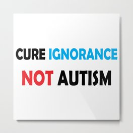 Cure Ignorance, Not Autism Metal Print