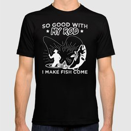 So Good With My Rod I Make Fish Come Fishing Bait Fisher Design T-shirt