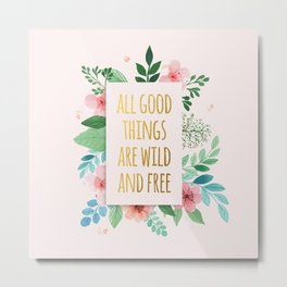 All Good Things are Wild and Free Faux Gold Quote with Flowers Metal Print