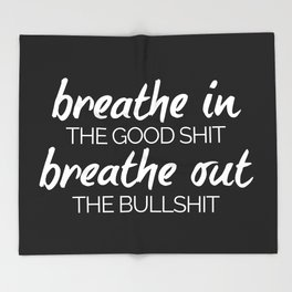 Breathe In The Good Sh*t Funny Quote Throw Blanket