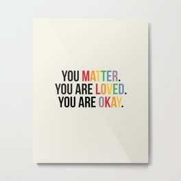 You matter. You are love. You are okay. - Pride Poster Metal Print