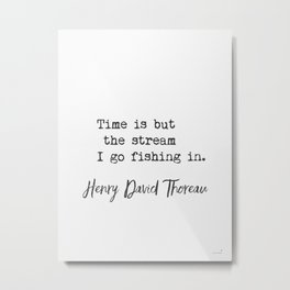 Henry David Thoreau. Time is but the stream I go fishing in. Metal Print