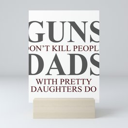 Guns Don't Kill People, Dads With Pretty Daughters Do Mini Art Print