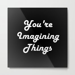 You're Imagining Things Metal Print