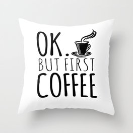 Ok. But First Coffee Throw Pillow