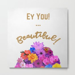 Ey You! Beautiful! Metal Print