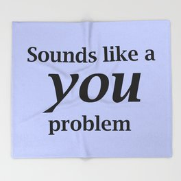 Sounds Like A You Problem - blue background Throw Blanket