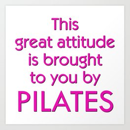 This Great Attitude Is Brought To You by Pilates Art Print