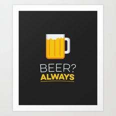 Beer? Always Art Print