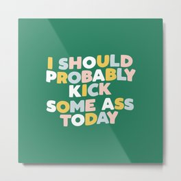 I Should Probably Kick Some Ass Today hand drawn type in pink green blue and white Metal Print