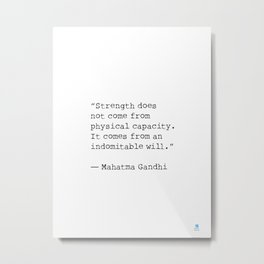 """""""Strength does not come from physical capacity. It comes from an indomitable will.""""   Mahatma Gandh Metal Print"""