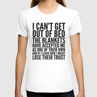 blankets T-shirts featuring I CAN'T GET OUT OF BED THE BLANKETS HAVE ACCEPTED ME AS ONE OF THEIR OWN by CreativeAngel