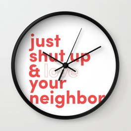 Just Shut Up & Love Your Neighbor Wall Clock