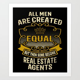 All Men Are Created Equal But Then Some Become Real Estate Agents Art Print