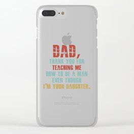 dad thank you for teaching me how to be a man even though Clear iPhone Case