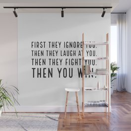 First they ignore you. Then they laugh at you. Then they fight you. Then you win Wall Mural