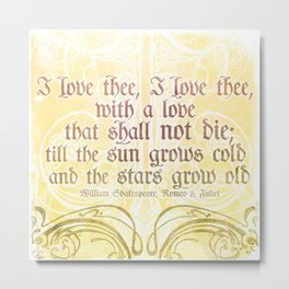 I love thee, I love thee - ROMEO & JULIET - SHAKESPEARE LOVE QUOTE Metal Print