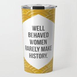 Well Behaved Women Rarely Make History Travel Mug
