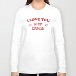 I Love You Not Much Long Sleeve T-shirt