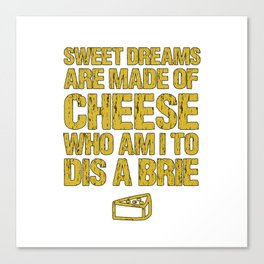 Sweet Dreams Are Made Of Cheese Who Am I To Dis A Brie Cheese Lover Canvas Print