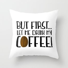 But First... Let Me Drink My Coffee! Throw Pillow