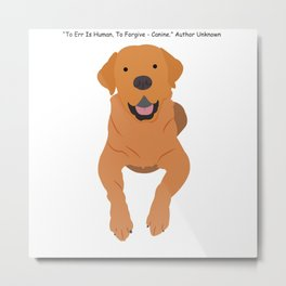 """""""To Err Is Human, To Forgive - Canine"""" Author Unknown Metal Print"""